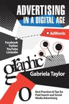 Advertising in a Digital Age - Best Practices for Adwords and Social Media Advertising ebook by Gabriela Taylor
