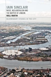 Iain Sinclair: Noise, Neoliberalism and the Matter of London ebook by Dr Niall Martin