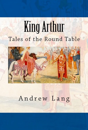 King Arthur - Tales of the Round Table ebook by Andrew Lang
