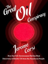 THE GREAT OIL CONSPIRACY: How the U.S. Government Hid the Nazi Discovery of Abiotic Oil from the American People ebook by Jerome R. Corsi, Ph.D