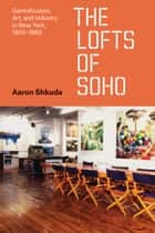 The Lofts of SoHo - Gentrification, Art, and Industry in New York, 1950–1980 ebook by