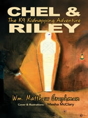 Chel & Riley Adventures - The K9 Kidnapping Adventure ebook by Wm. Matthew Graphman
