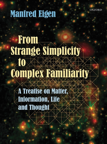 From Strange Simplicity to Complex Familiarity - A Treatise on Matter, Information, Life and Thought ebook by Manfred Eigen