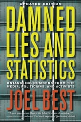 Damned Lies and Statistics - Untangling Numbers from the Media, Politicians, and Activists ebook by Joel Best