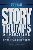 Story Trumps Structure - How to Write Unforgettable Fiction by Breaking the Rules ebook by Steven James
