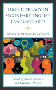 High Literacy in Secondary English Language Arts - Bridging the Gap to College and Career ebook by Marc Nachowitz, Kristen C. Wilcox, Janet Ives Angelis,...