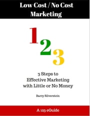 Low Cost / No Cost Marketing 123: 3 Steps to Effective Marketing with Little or No Money ebook by Barry Silverstein