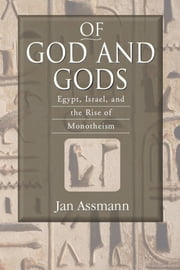 Of God and Gods: Egypt, Israel, and the Rise of Monotheism ebook by Assmann, Jan