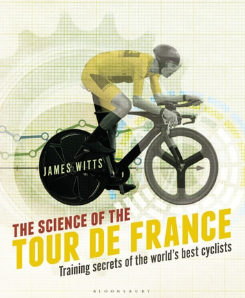 The Science of the Tour de France - Training secrets of the world's best cyclists ebook by James   Witts