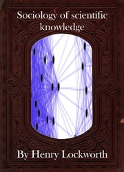 Sociology of scientific knowledge ebook by Henry Lockworth,Lucy Mcgreggor,John Hawk