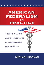 American Federalism in Practice - The Formulation and Implementation of Contemporary Health Policy ebook by Michael Doonan