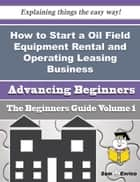 How to Start a Oil Field Equipment Rental and Operating Leasing Business (Beginners Guide) ebook by Chu Montalvo