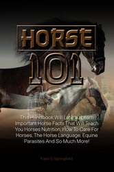 Horse 101 - This Handbook Will Let You Learn Important Horse Facts That Will Teach You Horses Nutrition, How To Care For Horses, The Horse Language, Equine Parasites And So Much More! ebook by Frank S. Springfield