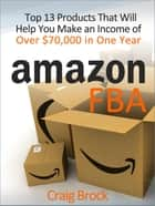 Amazon FBA: Top 13 Products That Will Help You Make an Income of Over $70,000 in One Year ebook by Craig Brock