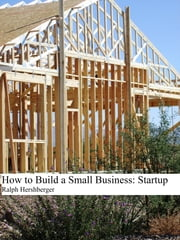How to Build a Small Business: Startup ebook by Ralph Hershberger