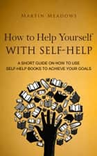 How to Help Yourself With Self-Help - A Short Guide on How to Use Self-Help Books to Achieve Your Goals ebook by Martin Meadows