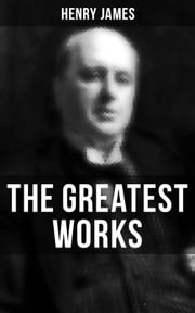 The Greatest Works of Henry James - Novels, Short Stories, Plays, Essays, Autobiography and Letters (The Portrait of a Lady, The Wings of the Dove, The American, The Bostonians, The Ambassadors, What Maisie Knew…) ebook by Henry James