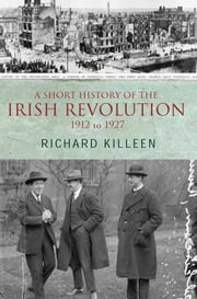 A Short History of the Irish Revolution, 1912 to 1927: From the Ulster Crisis to the formation of the Irish Free State ebook by Richard Killeen