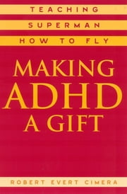 Making ADHD a Gift - Teaching Superman How to Fly ebook by Robert Evert Cimera