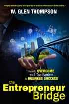 The Entrepreneur Bridge: How to Overcome the 7 Top Barriers to Business Success ebook by W. Glen Thompson