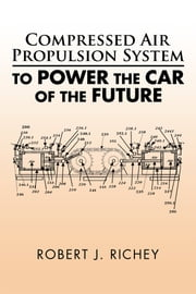 Compressed Air Propulsion System to Power the Car of the Future ebook by Robert J. Richey