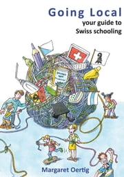 Going Local - your guide to Swiss schooling ebook by Margaret Oertig