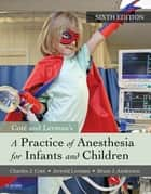 A Practice of Anesthesia for Infants and Children ebook by Charles J. Cote, MD, Jerrold Lerman,...
