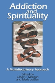 Addiction and Spirituality: A Multidisciplinary Approach ebook by Oliver J. Morgan