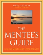 The Mentee's Guide - Making Mentoring Work for You ebook by Lois J. Zachary,Lory A. Fischler