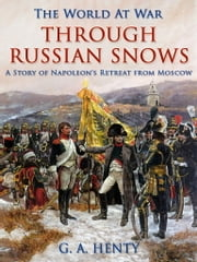 Through Russian Snows / A Story of Napoleon's Retreat from Moscow ebook by G. A. Henty