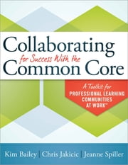 Collaborating for Success With the Common Core - A Toolkit for Professional Learning Communities at Work™ ebook by Kim Bailey,Chris Jakicic