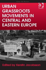 Urban Grassroots Movements in Central and Eastern Europe - Grassroots in the City ebook by Professor Kerstin Jacobsson,Professor Chris Pickvance