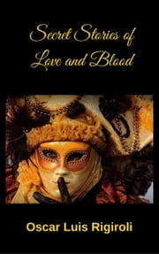 Secret Stories of Love and Blood ebook by Oscar Luis Rigiroli