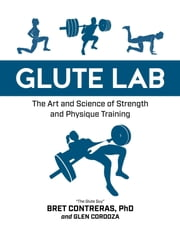Glute Lab - The Art and Science of Strength and Physique Training ebook by Bret Contreras, Glen Cordoza