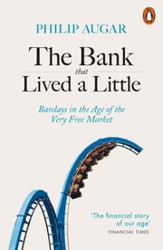 The Bank That Lived a Little - Barclays in the Age of the Very Free Market ebook by Philip Augar