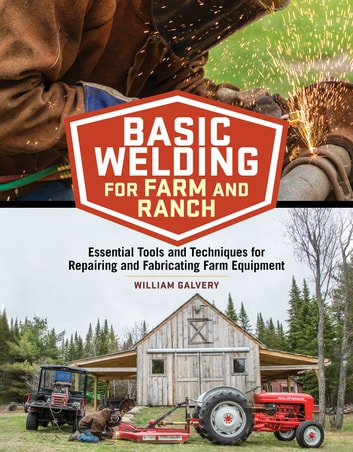 Basic Welding for Farm and Ranch - Essential Tools and Techniques for Repairing and Fabricating Farm Equipment ebook by William Galvery