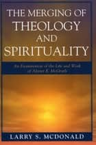 The Merging of Theology and Spirituality - An Examination of the Life and Work of Alister E. McGrath ebook by