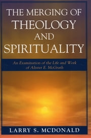 The Merging of Theology and Spirituality - An Examination of the Life and Work of Alister E. McGrath ebook by Larry S. McDonald