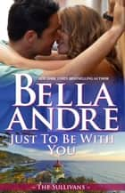 Just To Be With You: The Sullivans, Book 12 ebook by Bella Andre