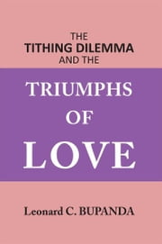 The Tithing Dilemma and the Triumphs of Love ebook by Leonard C. Bupanda