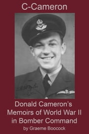 C-Cameron: Donald Cameron's Memoirs of World War II in Bomber Command ebook by Graeme Boocock