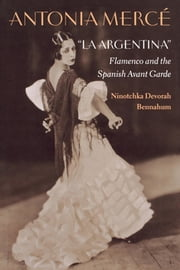 "Antonia Mercé, ""LaArgentina"" - Flamenco and the Spanish Avant Garde ebook by Ninotchka Bennahum"