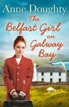 The Belfast Girl on Galway Bay ebook by Anne Doughty