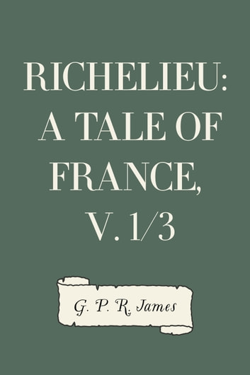 Richelieu: A Tale of France, v. 1/3 ebook by G. P. R. James