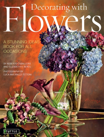 Decorating with Flowers - A Stunning Ideas Book for All Occasions ebook by Roberto Caballero,Elizabeth V. Reyes
