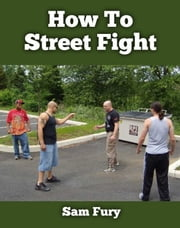 How To Street Fight: Close Combat Street Fighting and Self Defense Training ebook by Sam Fury
