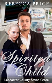 Spirited Child - Lancaster County Amish Grace Series, #3 ebook by Rebecca Price