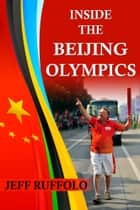 Inside the Beijing Olympics ebook by Jeff Ruffolo