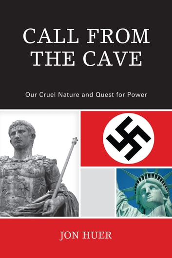 Call From the Cave - Our Cruel Nature and Quest for Power ebook by Jon Huer