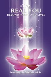 The Real You: Beyond Forms and Lives ebook by Irmansyah Effendi, M.Sc.